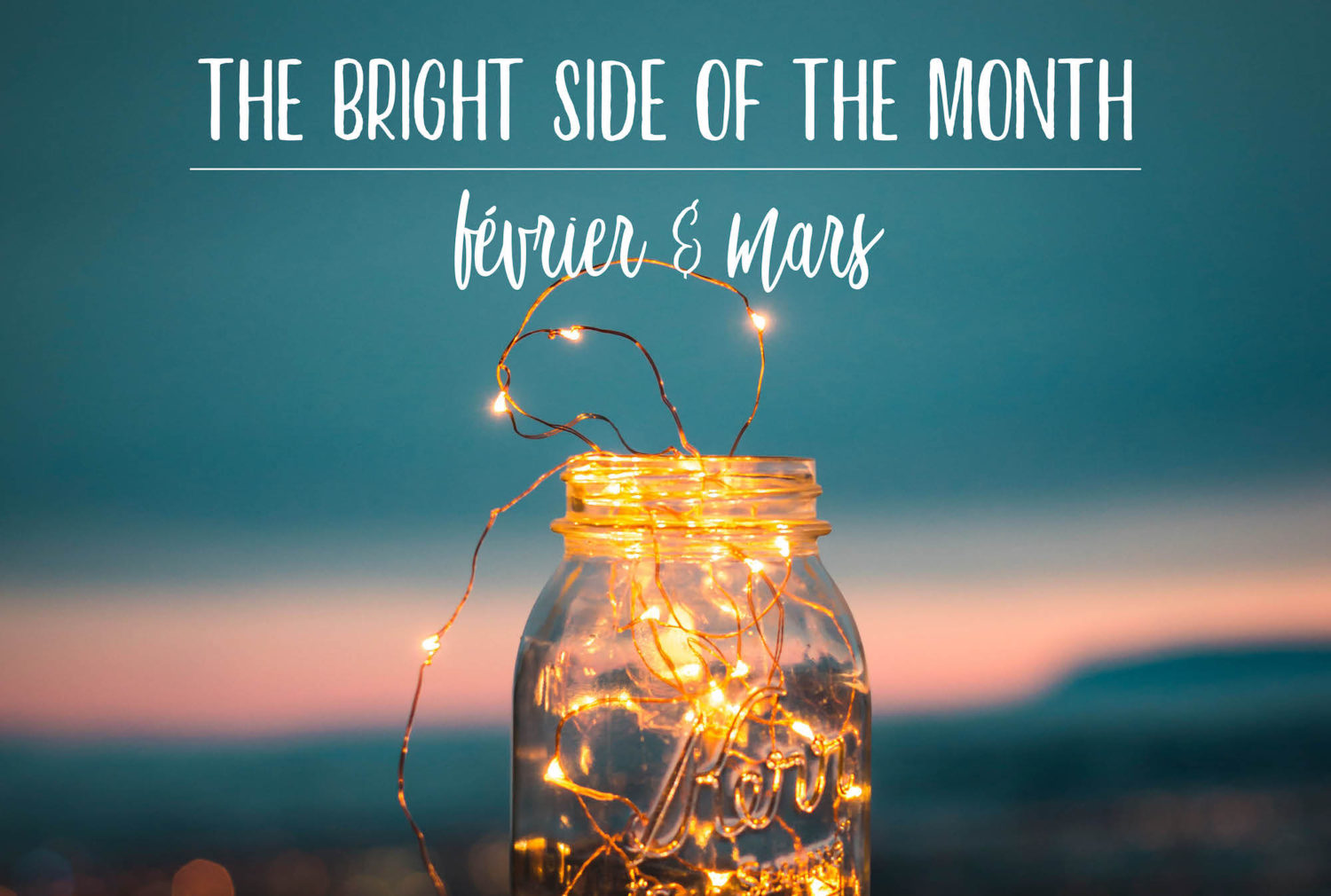 The Bright Side of the month – FÉVRIER & MARS 2018